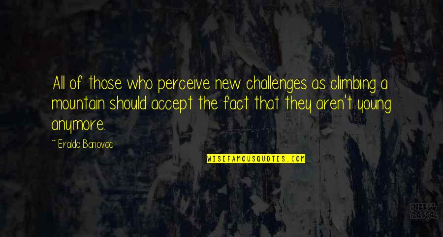 Age Quotes And Quotes By Eraldo Banovac: All of those who perceive new challenges as