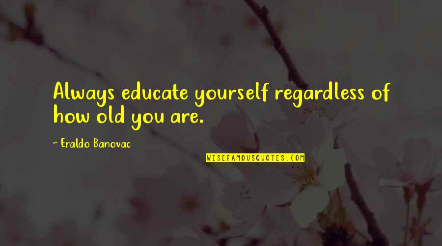 Age Quotes And Quotes By Eraldo Banovac: Always educate yourself regardless of how old you