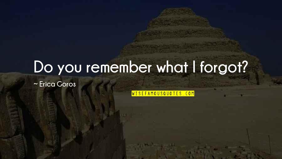 Age Quotes And Quotes By Erica Goros: Do you remember what I forgot?