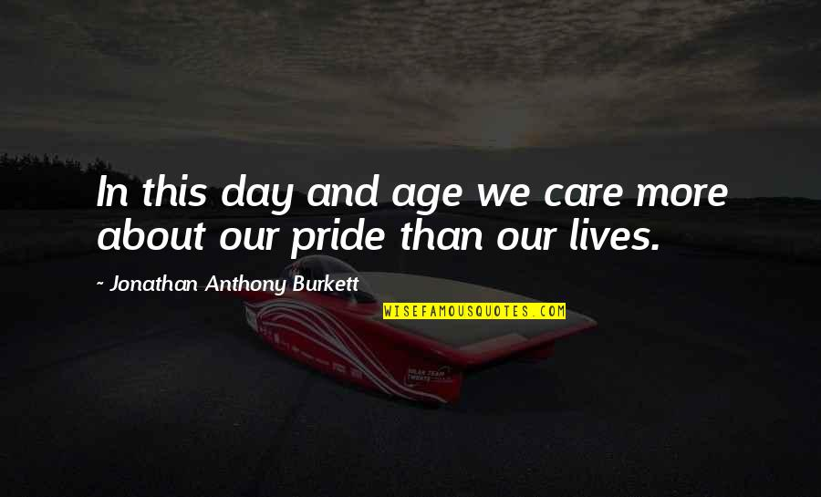 Age Quotes And Quotes By Jonathan Anthony Burkett: In this day and age we care more
