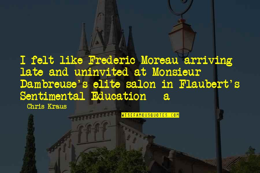 Agent Insider Quotes By Chris Kraus: I felt like Frederic Moreau arriving late and