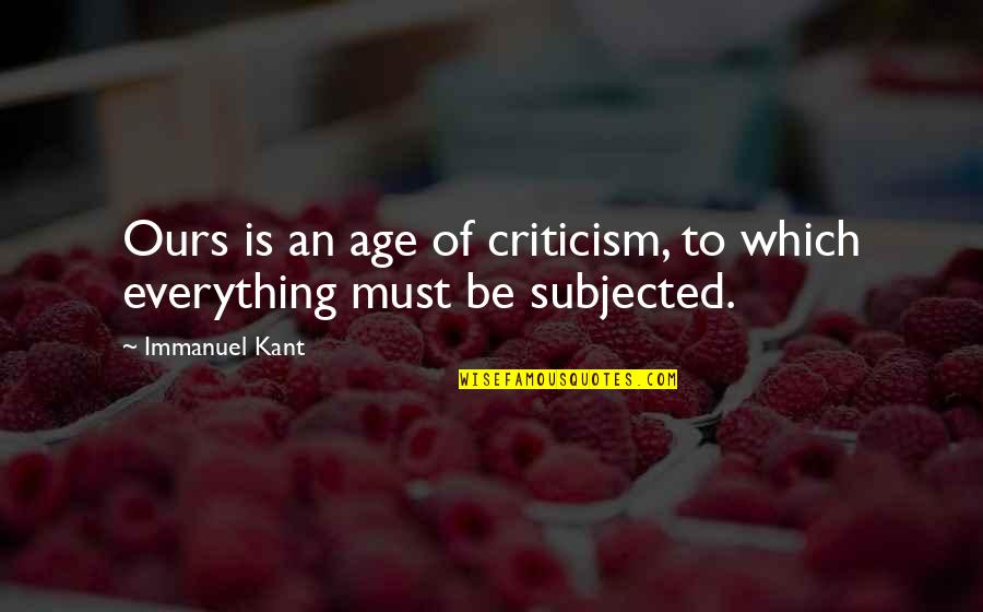 Agent Insider Quotes By Immanuel Kant: Ours is an age of criticism, to which