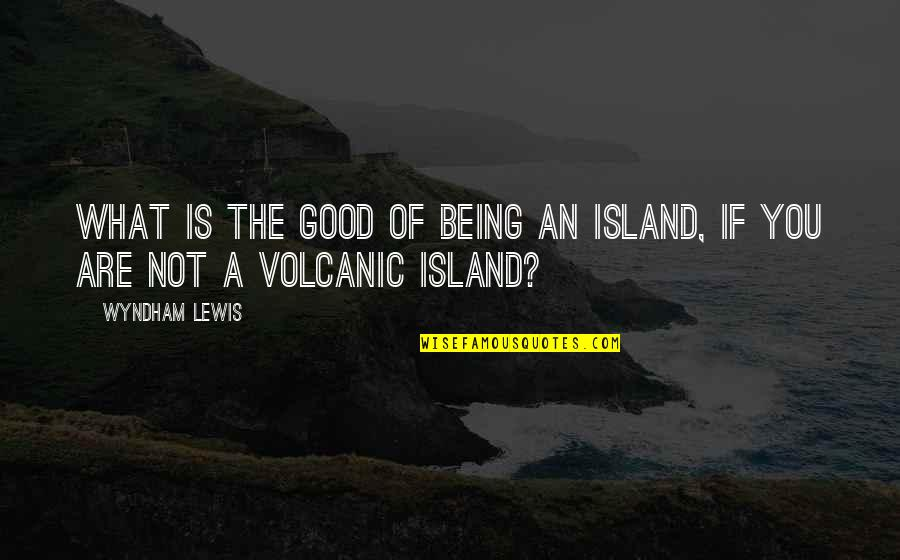 Agent Insider Quotes By Wyndham Lewis: What is the good of being an island,