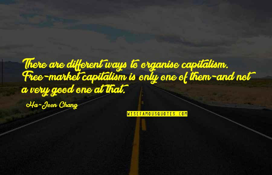Aggravation Quotes And Quotes By Ha-Joon Chang: There are different ways to organise capitalism. Free-market