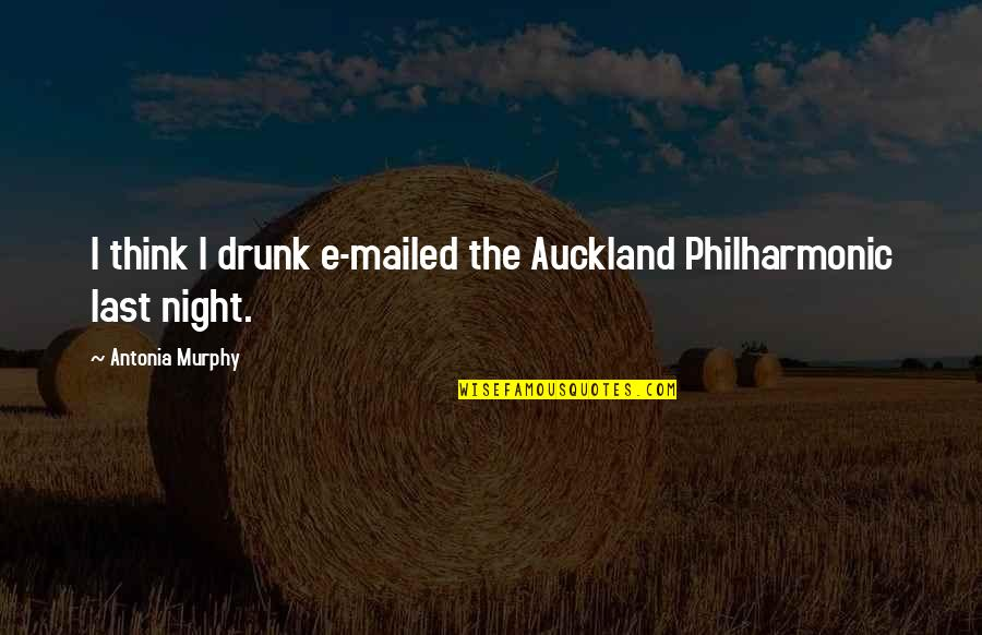 Aggresive Quotes By Antonia Murphy: I think I drunk e-mailed the Auckland Philharmonic
