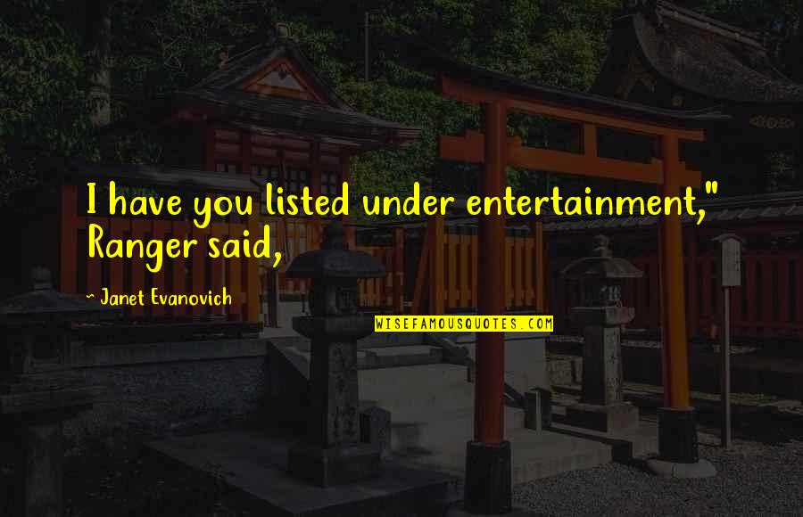 "Aggresive Quotes By Janet Evanovich: I have you listed under entertainment,"" Ranger said,"