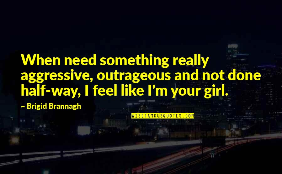 Aggressive Girl Quotes By Brigid Brannagh: When need something really aggressive, outrageous and not