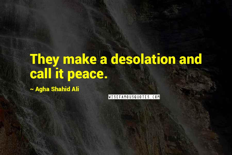 Agha Shahid Ali quotes: They make a desolation and call it peace.