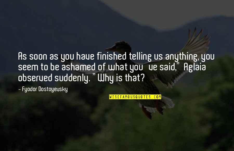 Aglaia Quotes By Fyodor Dostoyevsky: As soon as you have finished telling us