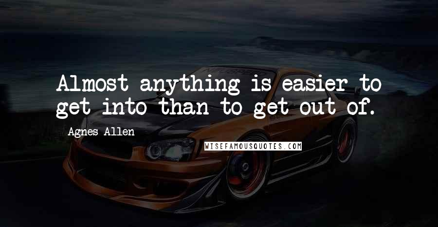 Agnes Allen quotes: Almost anything is easier to get into than to get out of.