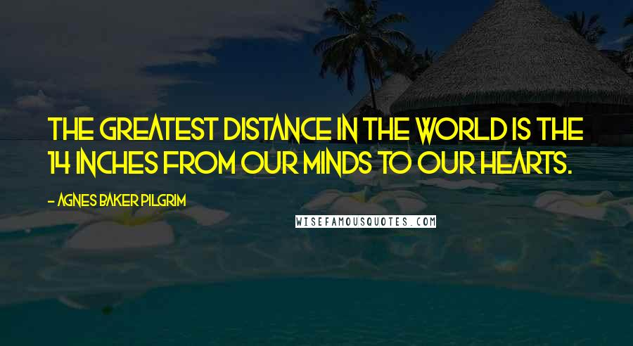 Agnes Baker Pilgrim quotes: The greatest distance in the world is the 14 inches from our minds to our hearts.