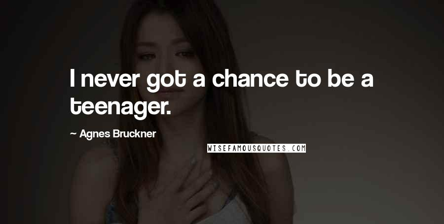 Agnes Bruckner quotes: I never got a chance to be a teenager.