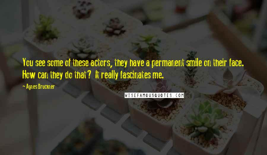 Agnes Bruckner quotes: You see some of these actors, they have a permanent smile on their face. How can they do that? It really fascinates me.