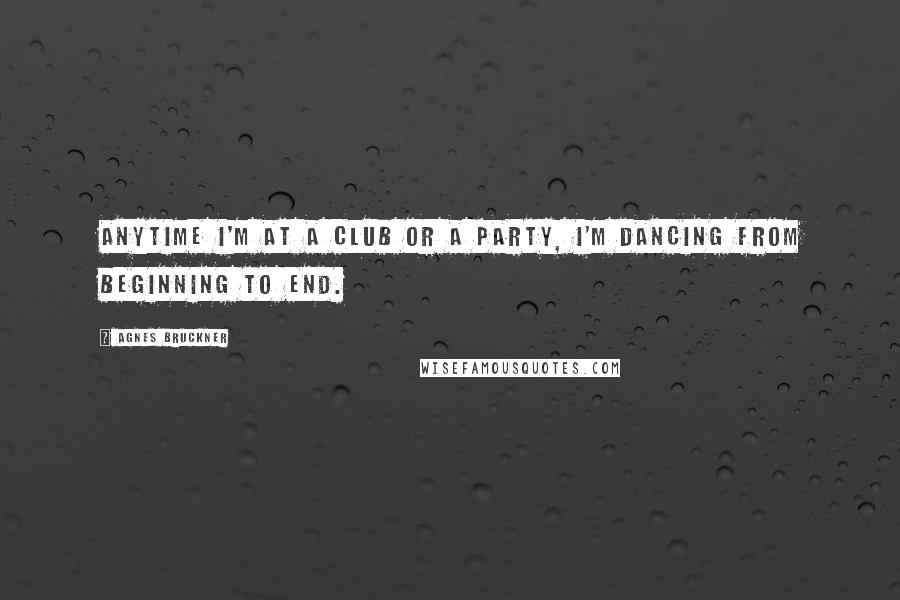 Agnes Bruckner quotes: Anytime I'm at a club or a party, I'm dancing from beginning to end.