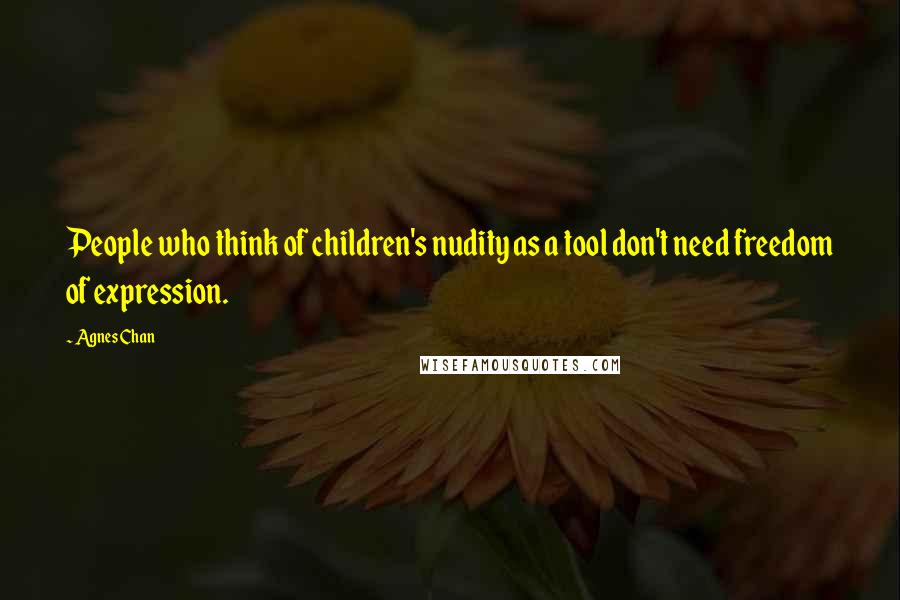 Agnes Chan quotes: People who think of children's nudity as a tool don't need freedom of expression.