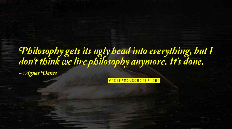 Agnes Denes Quotes By Agnes Denes: Philosophy gets its ugly head into everything, but