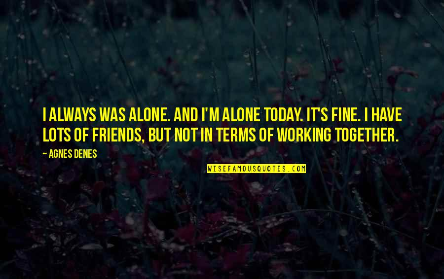 Agnes Denes Quotes By Agnes Denes: I always was alone. And I'm alone today.
