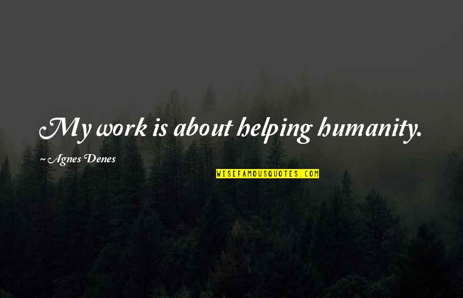 Agnes Denes Quotes By Agnes Denes: My work is about helping humanity.