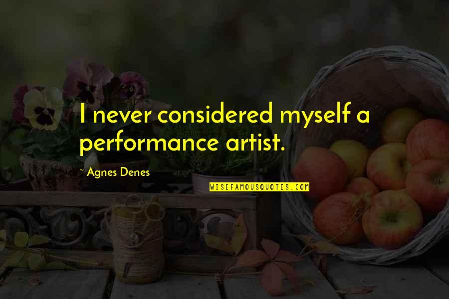 Agnes Denes Quotes By Agnes Denes: I never considered myself a performance artist.