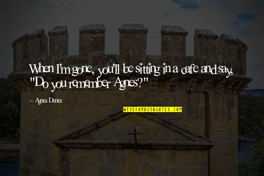 Agnes Denes Quotes By Agnes Denes: When I'm gone, you'll be sitting in a