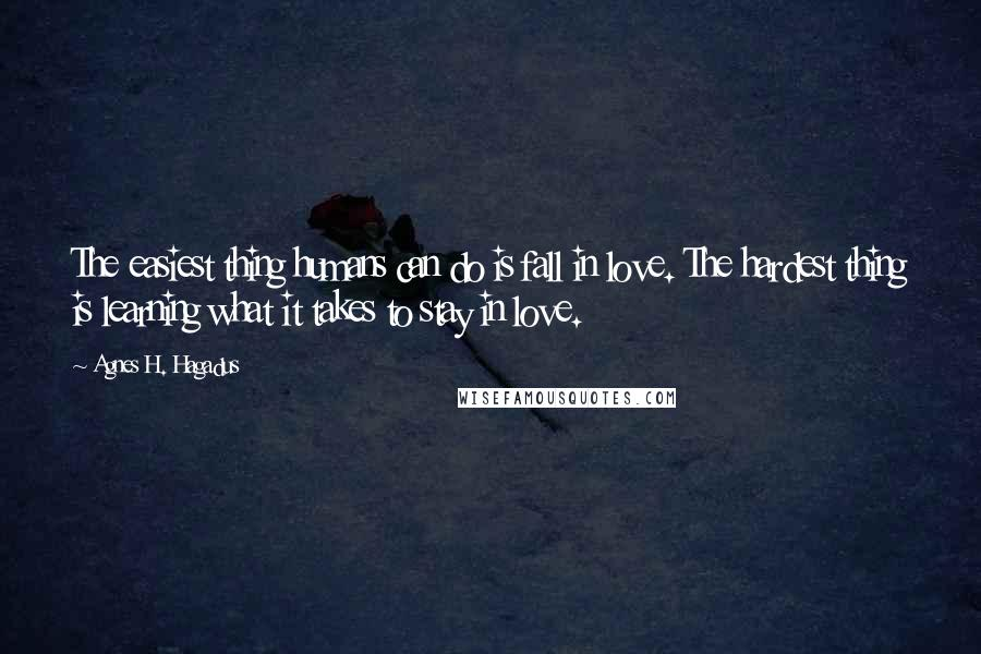 Agnes H. Hagadus quotes: The easiest thing humans can do is fall in love. The hardest thing is learning what it takes to stay in love.