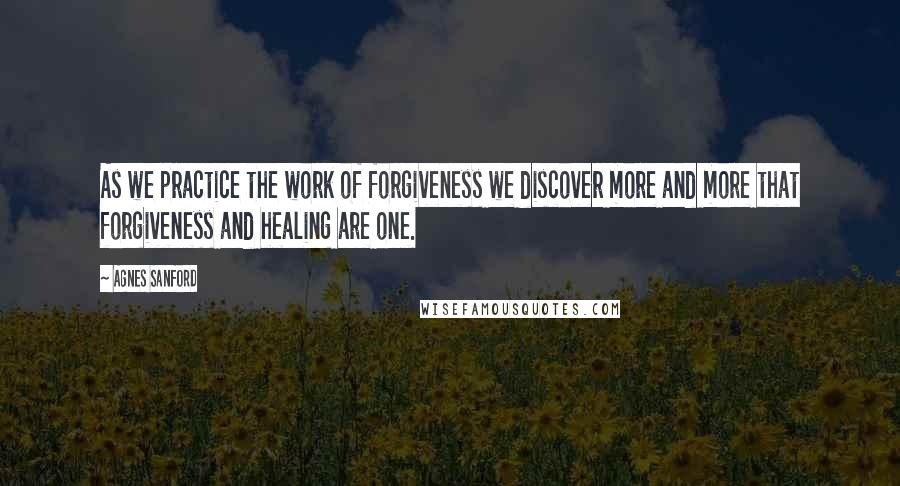 Agnes Sanford quotes: As we practice the work of forgiveness we discover more and more that forgiveness and healing are one.