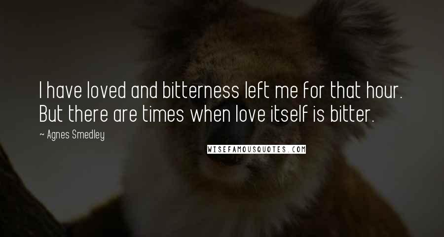 Agnes Smedley quotes: I have loved and bitterness left me for that hour. But there are times when love itself is bitter.