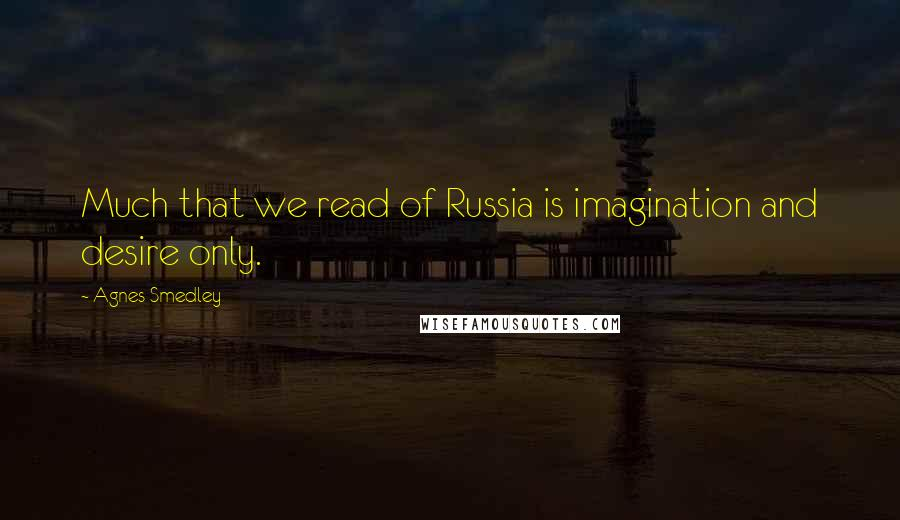 Agnes Smedley quotes: Much that we read of Russia is imagination and desire only.