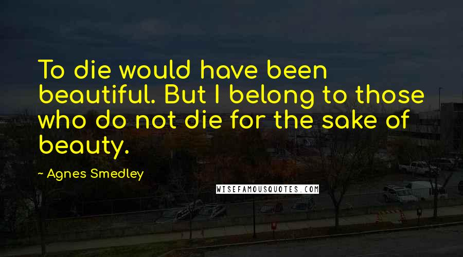 Agnes Smedley quotes: To die would have been beautiful. But I belong to those who do not die for the sake of beauty.