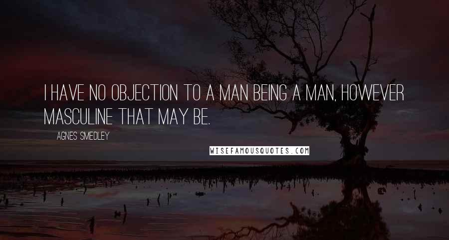 Agnes Smedley quotes: I have no objection to a man being a man, however masculine that may be.