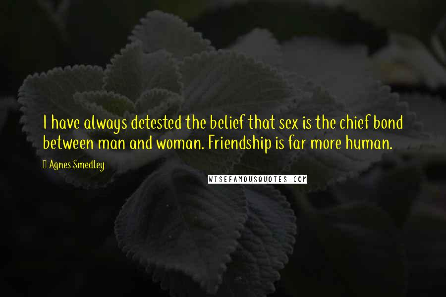 Agnes Smedley quotes: I have always detested the belief that sex is the chief bond between man and woman. Friendship is far more human.