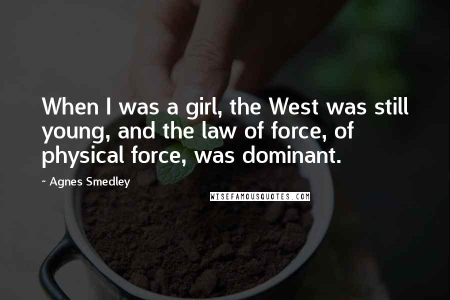 Agnes Smedley quotes: When I was a girl, the West was still young, and the law of force, of physical force, was dominant.