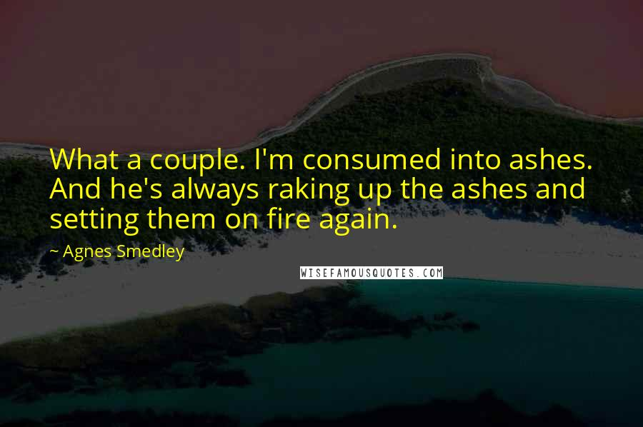 Agnes Smedley quotes: What a couple. I'm consumed into ashes. And he's always raking up the ashes and setting them on fire again.
