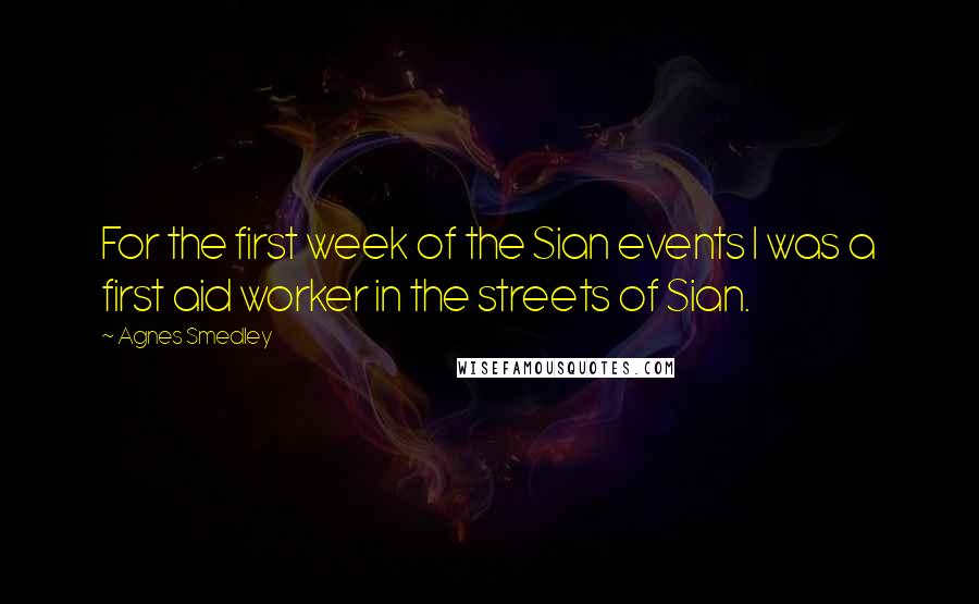 Agnes Smedley quotes: For the first week of the Sian events I was a first aid worker in the streets of Sian.