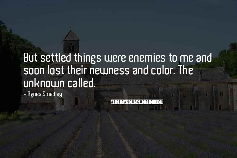 Agnes Smedley quotes: But settled things were enemies to me and soon lost their newness and color. The unknown called.