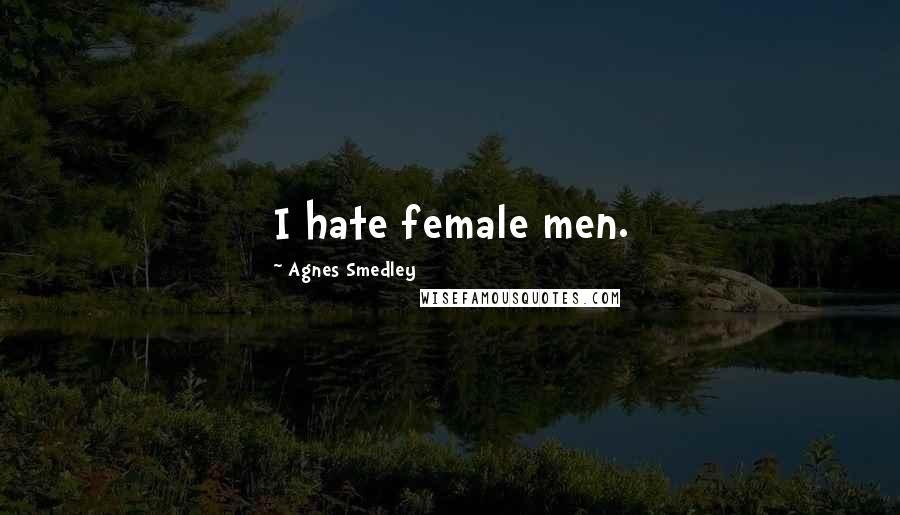 Agnes Smedley quotes: I hate female men.