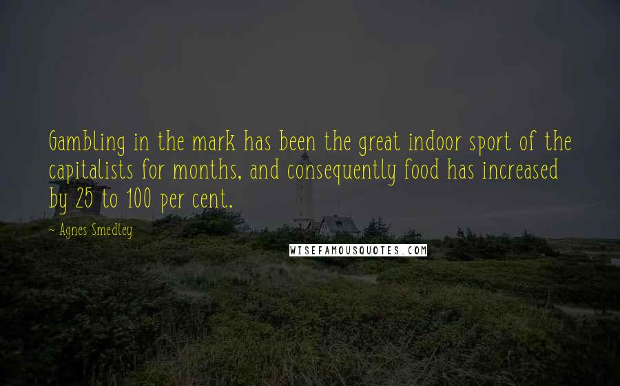 Agnes Smedley quotes: Gambling in the mark has been the great indoor sport of the capitalists for months, and consequently food has increased by 25 to 100 per cent.