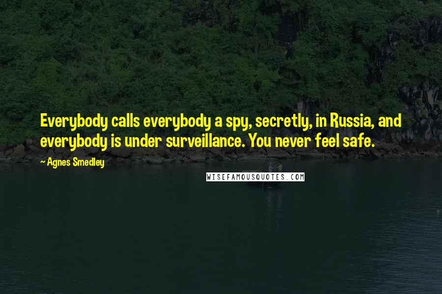 Agnes Smedley quotes: Everybody calls everybody a spy, secretly, in Russia, and everybody is under surveillance. You never feel safe.