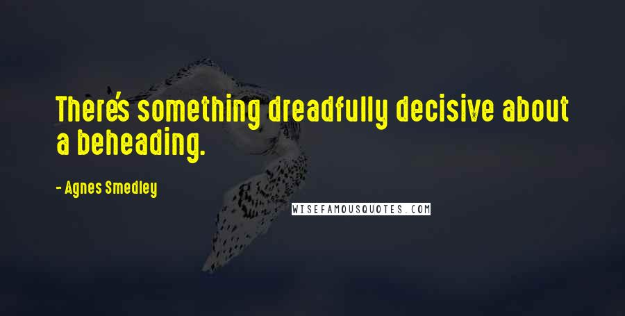 Agnes Smedley quotes: There's something dreadfully decisive about a beheading.