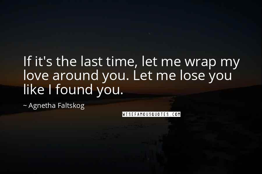Agnetha Faltskog quotes: If it's the last time, let me wrap my love around you. Let me lose you like I found you.