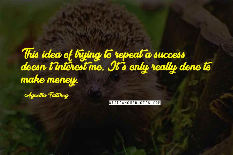 Agnetha Faltskog quotes: This idea of trying to repeat a success doesn't interest me. It's only really done to make money.