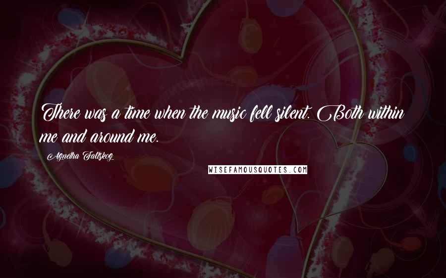 Agnetha Faltskog quotes: There was a time when the music fell silent. Both within me and around me.