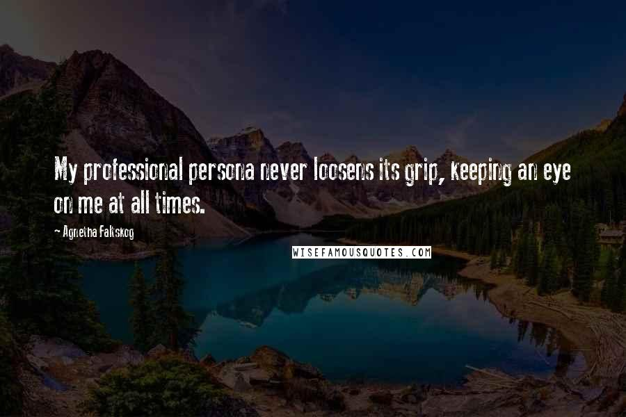 Agnetha Faltskog quotes: My professional persona never loosens its grip, keeping an eye on me at all times.