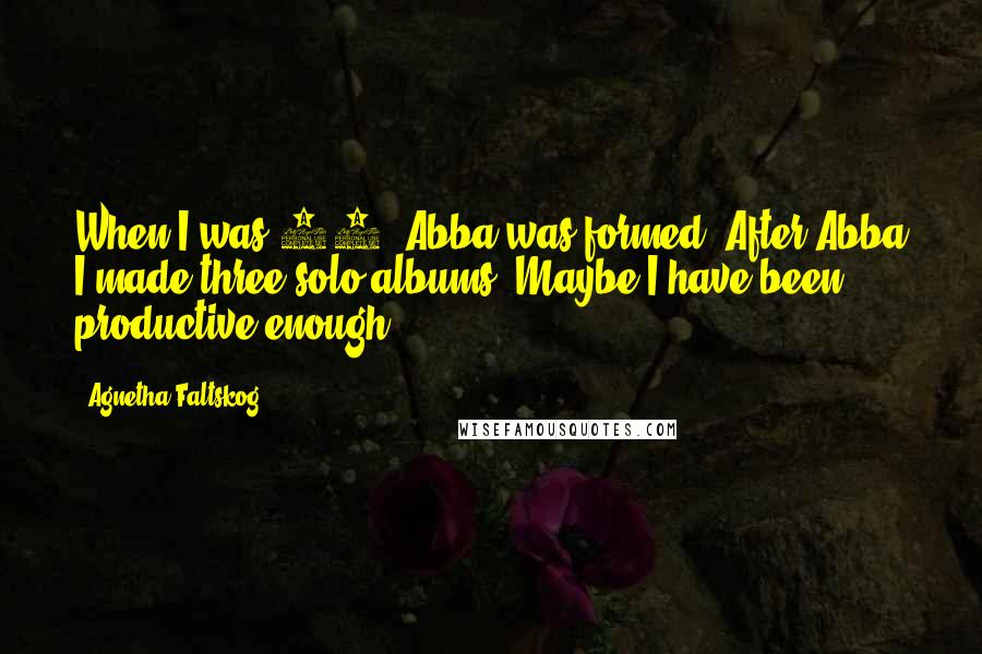 Agnetha Faltskog quotes: When I was 25, Abba was formed. After Abba I made three solo albums. Maybe I have been productive enough.