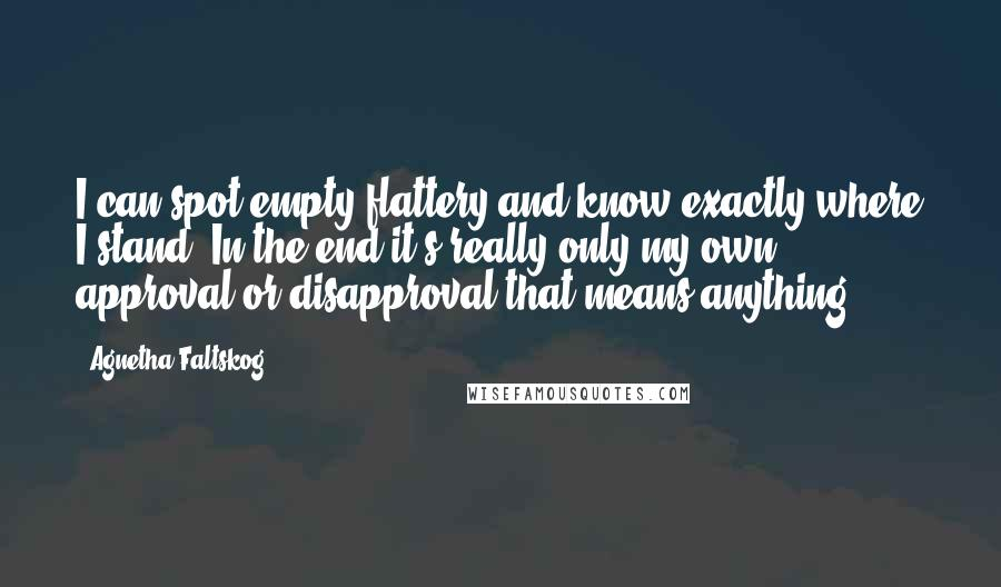 Agnetha Faltskog quotes: I can spot empty flattery and know exactly where I stand. In the end it's really only my own approval or disapproval that means anything.