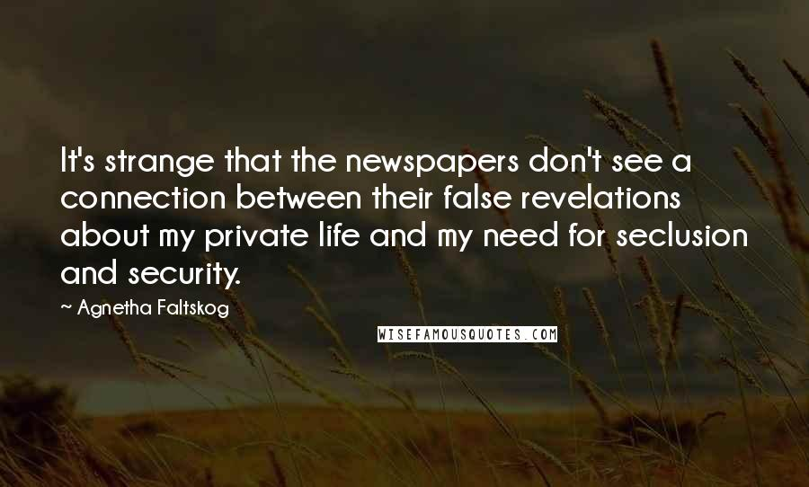 Agnetha Faltskog quotes: It's strange that the newspapers don't see a connection between their false revelations about my private life and my need for seclusion and security.