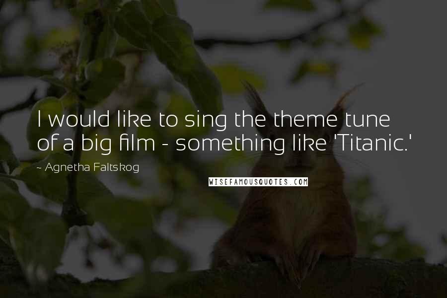 Agnetha Faltskog quotes: I would like to sing the theme tune of a big film - something like 'Titanic.'
