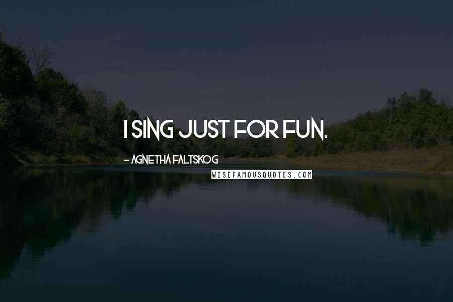 Agnetha Faltskog quotes: I sing just for fun.