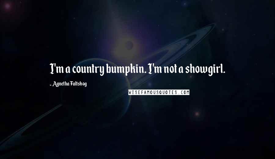 Agnetha Faltskog quotes: I'm a country bumpkin. I'm not a showgirl.