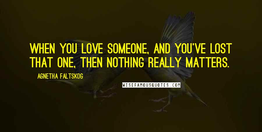 Agnetha Faltskog quotes: When you love someone, and you've lost that one, then nothing really matters.
